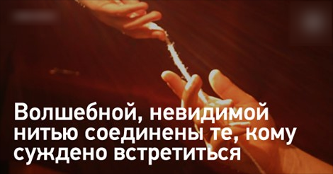 Те, кому суждено встретиться, уже соединены судьбой и не минуют друг друга!